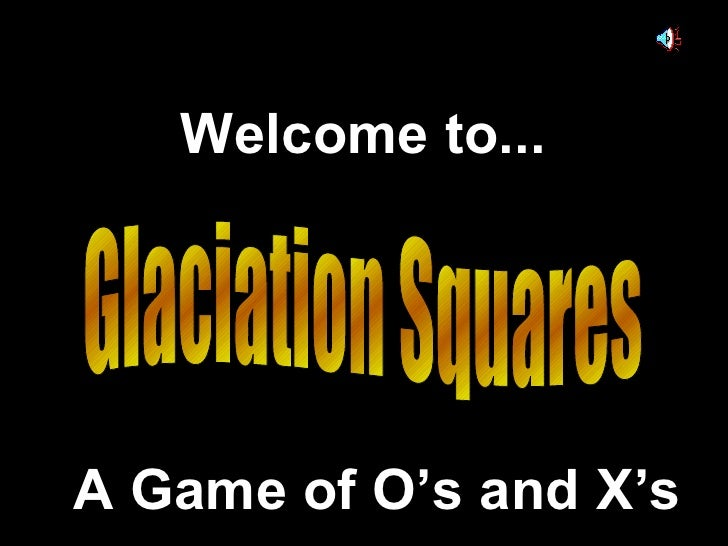 Glaciation Squares Welcome to... A Game of O's and X's