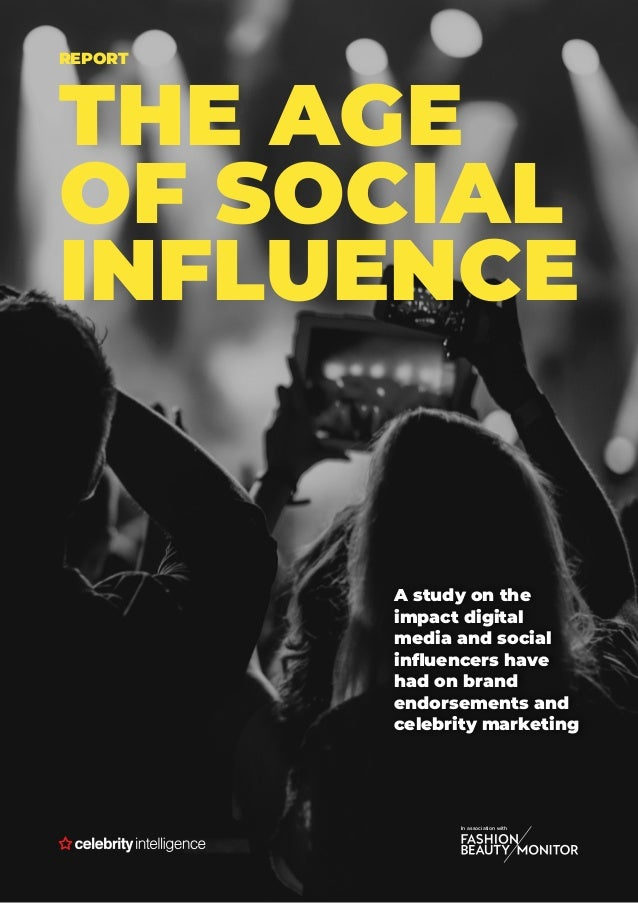 REPORT THE AGE OF SOCIAL INFLUENCE A study on the impact digital media and social influencers have had on brand endorsemen...
