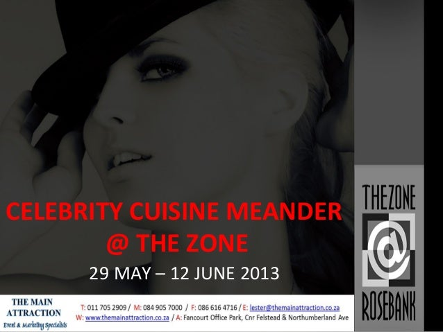 CELEBRITY CUISINE MEANDER @ THE ZONE 29 MAY – 12 JUNE 2013 Intellectual property of The Main Attraction Marketing CC 2013
