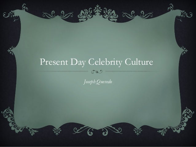 Present Day Celebrity Culture           Joseph Quevedo