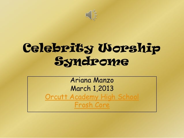 Celebrity Worship    Syndrome         Ariana Manzo         March 1,2013  Orcutt Academy High School          Frosh Core