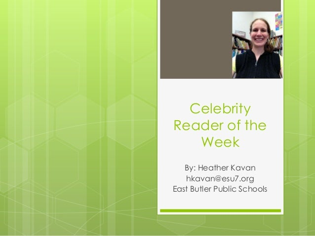 Celebrity Reader of the Week By: Heather Kavan hkavan@esu7.org East Butler Public Schools