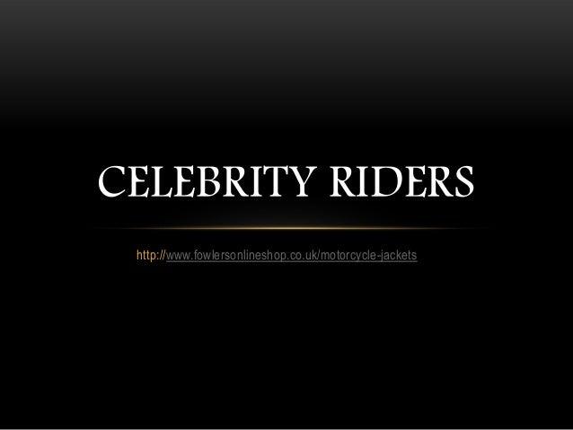 CELEBRITY RIDERS http://www.fowlersonlineshop.co.uk/motorcycle-jackets