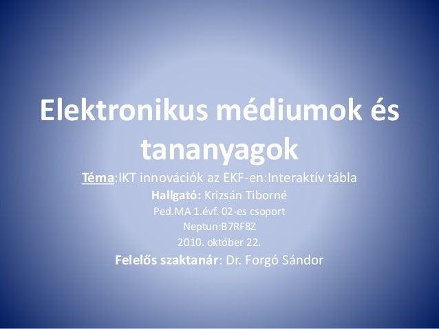 Elektronikus médiumok és tananyagok Téma:IKT innovációk az EKF-en:Interaktív tábla Hallgató: Krizsán Tiborné Ped.MA 1.évf....