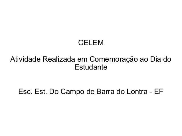 CELEM Atividade Realizada em Comemoração ao Dia do Estudante Esc. Est. Do Campo de Barra do Lontra - EF