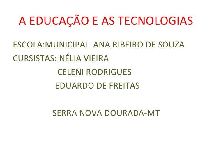A EDUCAÇÃO E AS TECNOLOGIAS <ul><li>ESCOLA:MUNICIPAL  ANA RIBEIRO DE SOUZA </li></ul><ul><li>CURSISTAS: NÉLIA VIEIRA </li>...