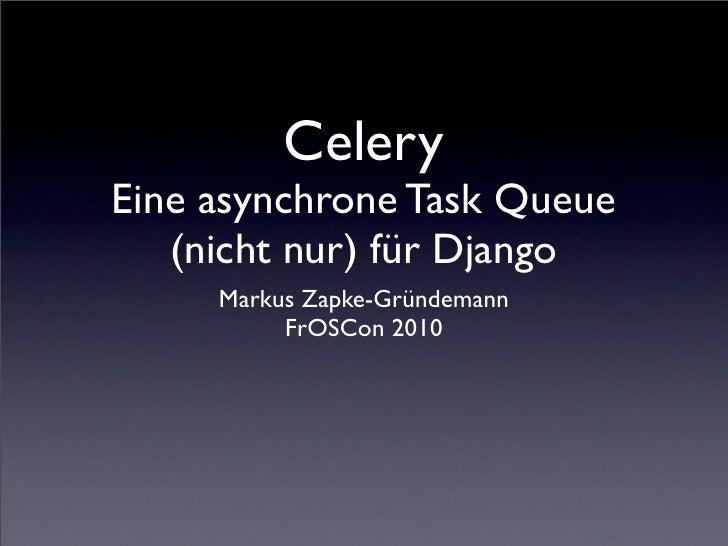 Celery Eine asynchrone Task Queue    (nicht nur) für Django      Markus Zapke-Gründemann           FrOSCon 2010