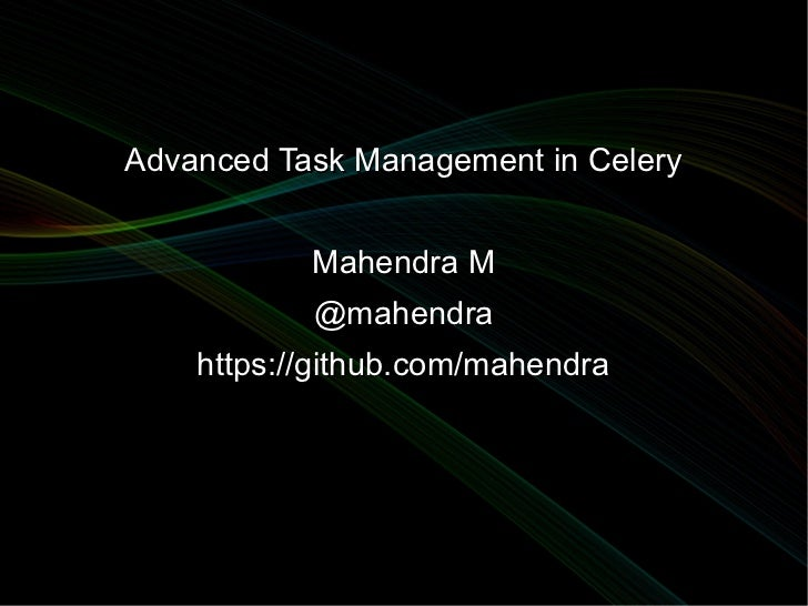 Advanced Task Management in Celery           Mahendra M           @mahendra    https://github.com/mahendra