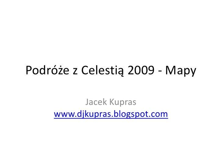 Podróże z Celestią 2009 - Mapy<br />Jacek Kupraswww.djkupras.blogspot.com<br />