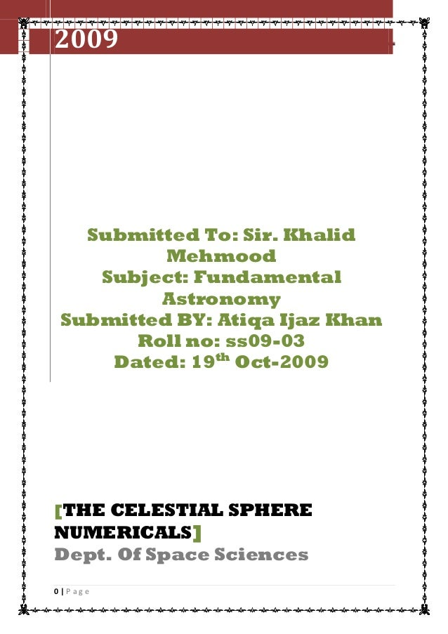 2009  The celestial sphere numericals  Submitted To: Sir. Khalid Mehmood Subject: Fundamental Astronomy Submitted BY: Atiq...