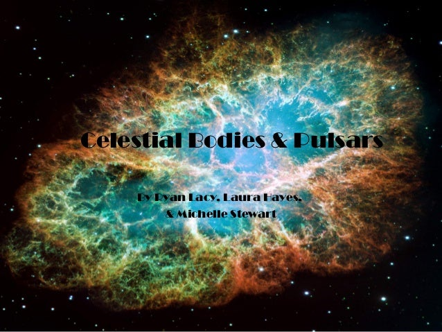 Celestial Bodies & Pulsars    By Ryan Lacy, Laura Hayes,        & Michelle Stewart