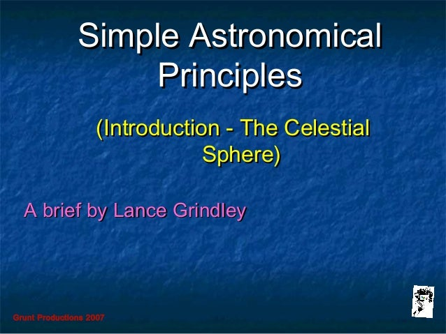 Grunt Productions 2007 Simple AstronomicalSimple Astronomical PrinciplesPrinciples (Introduction - The Celestial(Introduct...