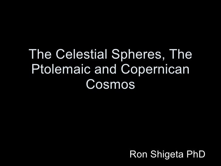 The Celestial Spheres, The Ptolemaic and Copernican Cosmos Ron Shigeta PhD