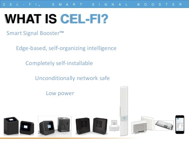 C E L - F I ® S M A R T S I G N A L B O O S T E R WHAT IS CEL-FI? Smart Signal Booster™ Edge-based, self-organizing intell...