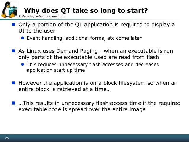 Delivering Software Innovation 26 Why does QT take so long to start?  Only a portion of the QT application is required to...