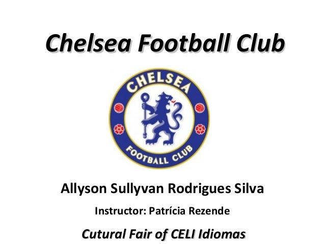 Chelsea Football Club  Allyson Sullyvan Rodrigues Silva Instructor: Patrícia Rezende  Cutural Fair of CELI Idiomas