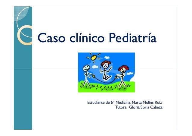 Caso clínico Pediatría  Estudiante de 6º Medicina: Marta Molins Ruiz Tutora: Gloria Soria Cabeza