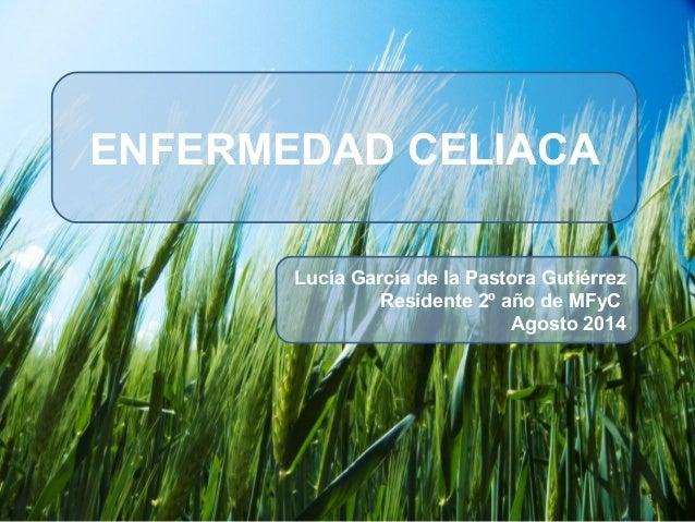 ENFERMEDAD CELIACAENFERMEDAD CELIACA Lucía García de la Pastora Gutiérrez Residente 2º año de MFyC Agosto 2014 1