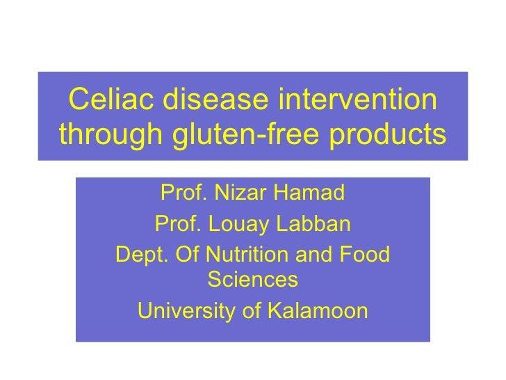 Celiac disease intervention through gluten-free products Prof. Nizar Hamad Prof. Louay Labban Dept. Of Nutrition and Food ...