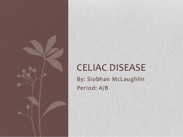 CELIAC DISEASEBy: Siobhan McLaughlinPeriod: A/B