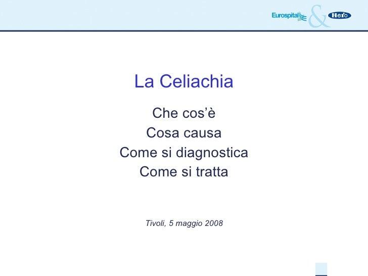 La Celiachia Che cos'è Cosa causa Come si diagnostica Come si tratta Tivoli, 5 maggio 2008
