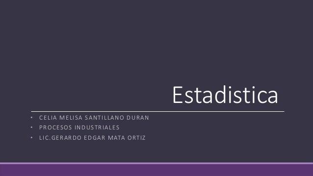 Estadistica • CELIA MELISA SANTILLANO DURAN • PROCESOS INDUSTRIALES • LIC.GERARDO EDGAR MATA ORTIZ