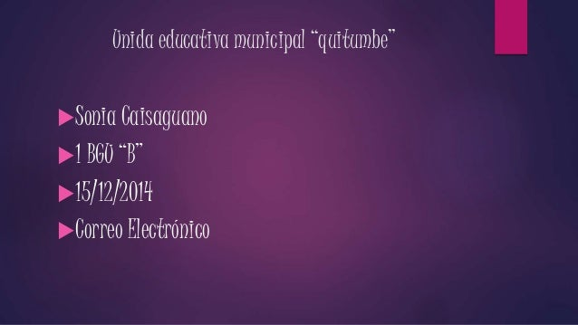 "Unida educativa municipal ""quitumbe""  Sonia Caisaguano  1 BGU ""B""  15/12/2014  Correo Electrónico"