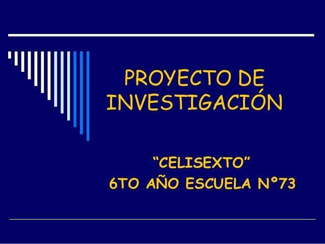 "PROYECTO DE INVESTIGACIÓN ""CELISEXTO"" 6TO AÑO ESCUELA Nº73"