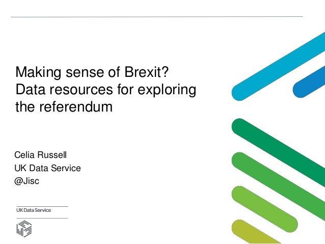 Making sense of Brexit? Data resources for exploring the referendum Celia Russell UK Data Service @Jisc