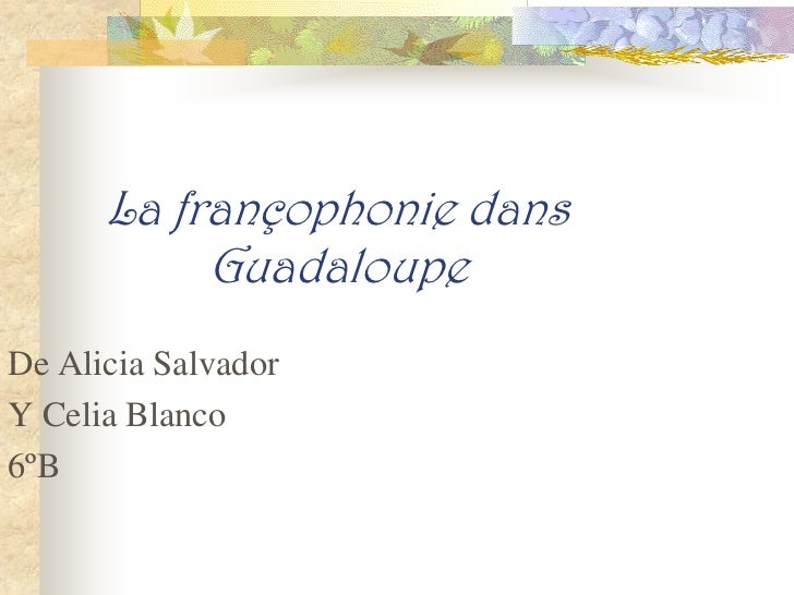 La françophonie dans           GuadaloupeDe Alicia SalvadorY Celia Blanco6ºB