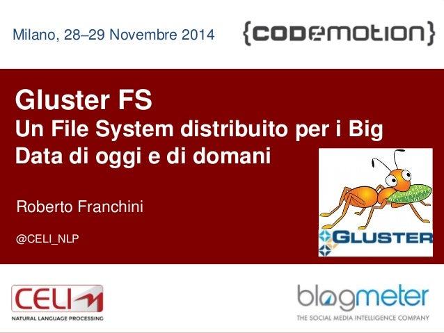 1  Milano, 28–29 Novembre 2014  Gluster FS  Un File System distribuito per i Big  Data di oggi e di domani  Roberto Franch...
