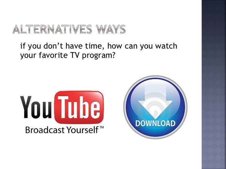 With this new way to watch TV we will ableto watch our programs anytime anywhere.