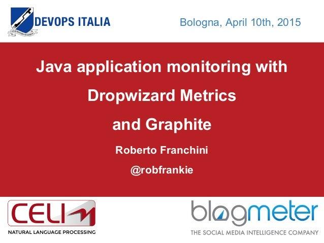 Java application monitoring with Dropwizard Metrics and Graphite Roberto Franchini @robfrankie Bologna, April 10th, 2015