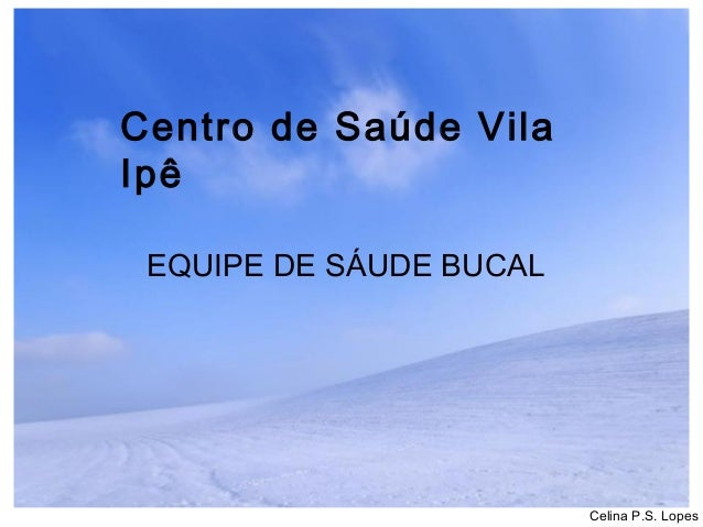 Centro de Saúde Vila Ipê EQUIPE DE SÁUDE BUCAL  Celina P.S. Lopes