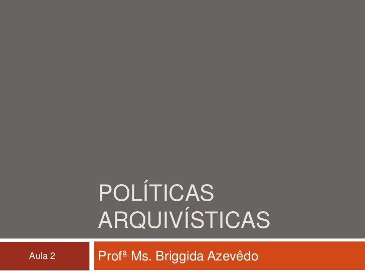 POLÍTICAS         ARQUIVÍSTICASAula 2   Profª Ms. Briggida Azevêdo