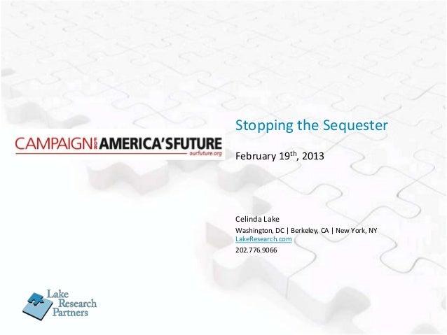 Stopping the SequesterFebruary 19th, 2013Celinda LakeWashington, DC   Berkeley, CA   New York, NYLakeResearch.com202.776.9...