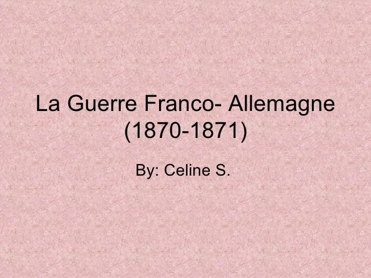 La Guerre Franco- Allemagne (1870-1871) By: Celine S.