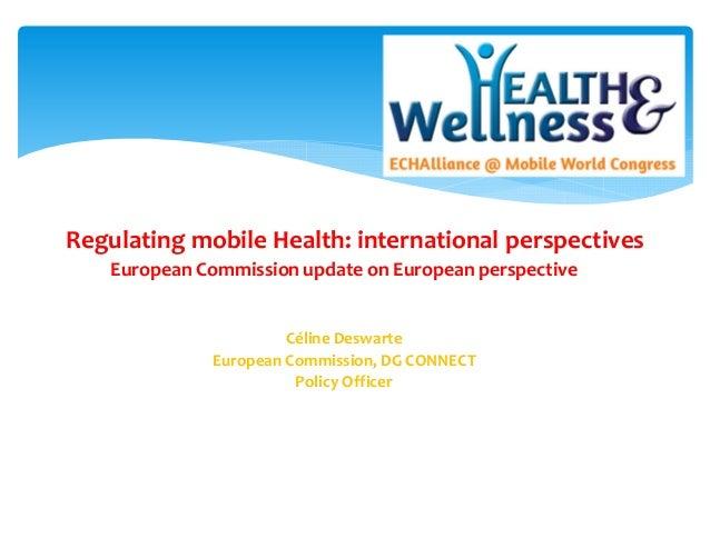 Regulating mobile Health: international perspectives European Commission update on European perspective Céline Deswarte Eu...