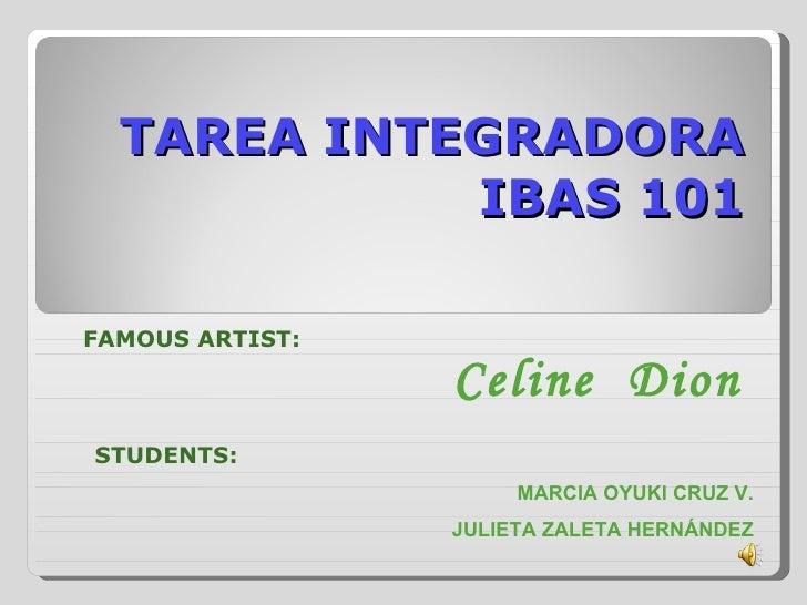 TAREA INTEGRADORA IBAS 101 FAMOUS ARTIST: Celine  Dion STUDENTS: MARCIA OYUKI CRUZ V. JULIETA ZALETA HERNÁNDEZ