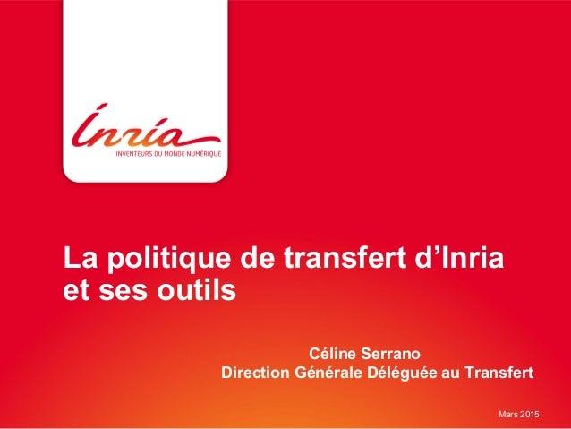 La politique de transfert d'Inria et ses outils Céline Serrano Direction Générale Déléguée au Transfert Mars 2015