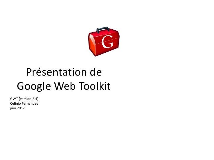 Présentation de    Google Web ToolkitGWT (version 2.4)Celinio Fernandesjuin 2012