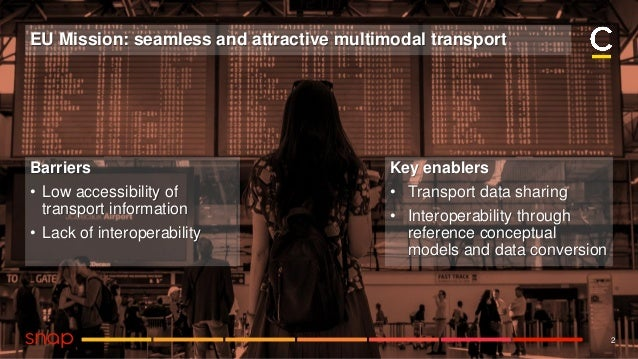 2 EU Mission: seamless and attractive multimodal transport Barriers • Low accessibility of transport information • Lack of...