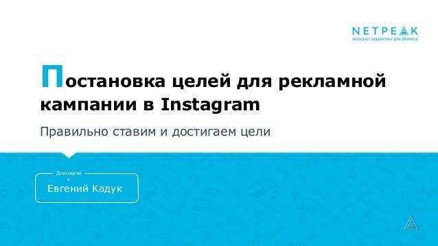 Постановка целей для рекламной кампании в Instagram Правильно ставим и достигаем цели Евгений Кадук Докладчи к