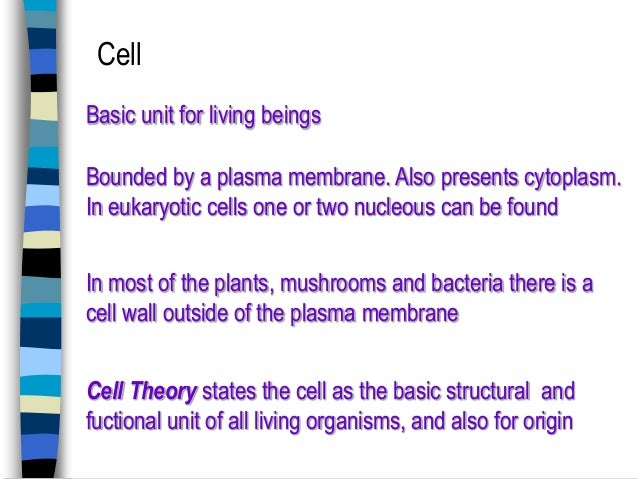 Cell Basic unit for living beings  Bounded by a plasma membrane. Also presents cytoplasm. In eukaryotic cells one or two n...