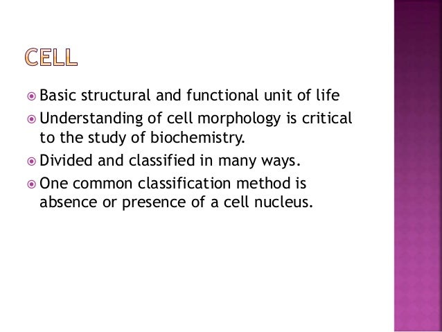  Basic structural and functional unit of life  Understanding of cell morphology is critical to the study of biochemistry...
