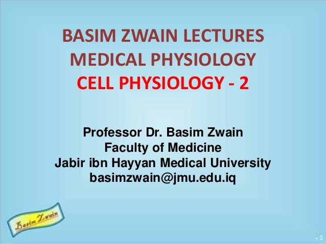 BASIM ZWAIN LECTURES  MEDICAL PHYSIOLOGY  CELL PHYSIOLOGY - 2  Professor Dr. Basim Zwain  Faculty of Medicine  Jabir ibn H...