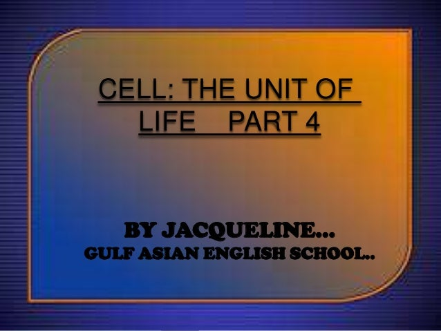 CELL: THE UNIT OF LIFE PART 4  BY JACQUELINE… GULF ASIAN ENGLISH SCHOOL..