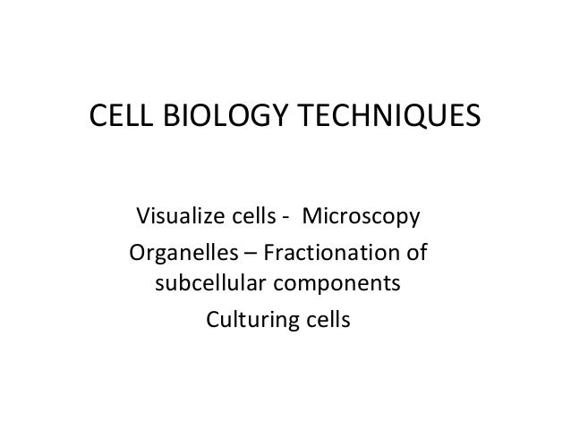 CELL BIOLOGY TECHNIQUES Visualize cells - Microscopy Organelles – Fractionation of subcellular components Culturing cells