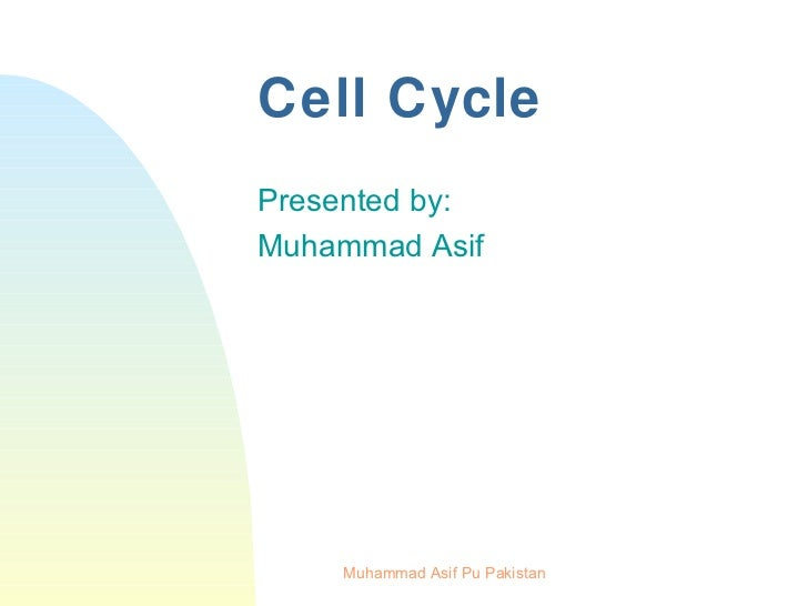 Cell Cycle <ul><li>Presented by: </li></ul><ul><li>Muhammad Asif </li></ul>Muhammad Asif Pu Pakistan