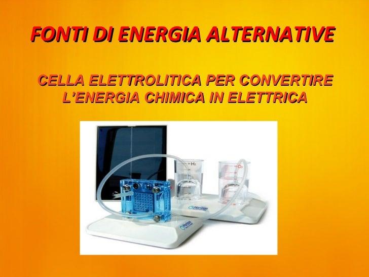 FONTI DI ENERGIA ALTERNATIVECELLA ELETTROLITICA PER CONVERTIRE   L'ENERGIA CHIMICA IN ELETTRICA